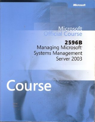 Managing Microsoft Systems Management Server 2003 (Microsoft Official Course, 2596B)