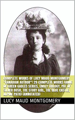 """Complete Works of Lucy Maud Montgomery """"Canadian Author""""! 29 Complete Works (Anne of Green Gables Series, Emily Trilogy, Pat of Silver Bush, The Story Girl, The Blue Castle, Alpine Path) (Annotated)"""