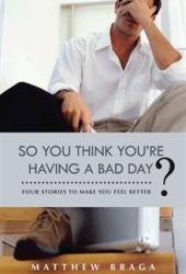 So You Think You're Having a Bad Day?: Four Stories to Make You Feel Better