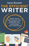 The Efficient Writer: Simple Tips to Help You Save Time, Streamline Your Writing Routines, and Increase Your Productivity
