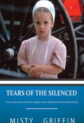 Tears of the Silenced: A True Crime and an American Tragedy; Severe Child Abuse and Leaving the Amish Book Pdf