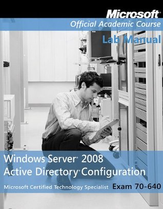 Microsoft Official Course Lab Manual Window Server 2008 Active Directory Configuration Exam 70-640