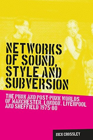 Networks of Sound, Style and Subversion: The Punk and Post-Punk Worlds of Manchester, London, Liverpool and Sheffield, 1975-80