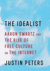 The Idealist: Aaron Swartz and the Rise of Free Culture on the Internet Pdf Book