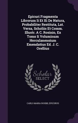 Epicuri Fragmenta Librorum II Et XI de Natura, Probabiliter Restituta, Lat. Versa, Scholiis Et Comm. Illustr. A C. Rosinio, Ex Tomo II Voluminum Herculanensium Emendatius Ed. J. C. Orellius