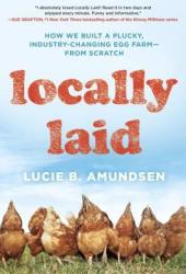 Locally Laid: How We Built a Plucky, Industry-changing Egg Farm - from Scratch Book Pdf