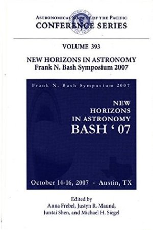 New Horizons in Astronomy: Frank N. Bash Symposium 2007: Proceedings of a Workshop Held at the University of Texas, Austin, Texas, USA, 14-16 October 2007