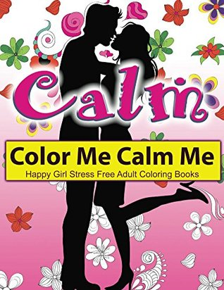 Calming: The Calm Coloring Book: Color Me Calm Me - Stress Free Adult Colouring Books: Meditative, Calming, Relaxing, Peaceful, Anti Stress Yoga; EXTRA: Download a PDF Version