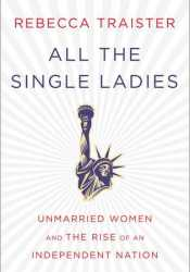 All the Single Ladies: Unmarried Women and the Rise of an Independent Nation Pdf Book