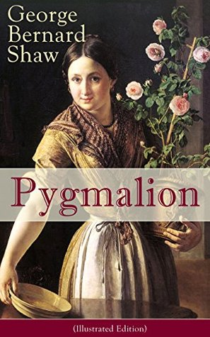 Pygmalion (Illustrated Edition): A Satirical Take on English Language and Englishmen From the Author of Renowned Plays like Mrs. Warren's Profession, Arms ... Caesar And Cleopatra, Man and Superman