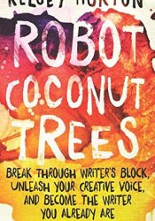 Robot Coconut Trees: Break Through Writer's Block, Unleash Your Creative Voice, and Become the Writer You Already Are Pdf Book