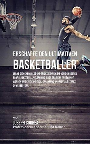 Erschaffe den ultimativen Basketballer: Lerne die Geheimnisse und Tricks kennen, die von den besten Profi-Basketballspielern und ihren Trainern angewandt ... Kondition und Ernahrung
