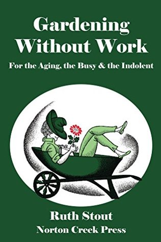 Gardening Without Work: For the Aging, the Busy & the Indolent