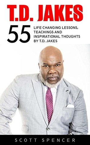 T.D. Jakes: 55 Life Changing Lessons, Teachings and Inspirational Thoughts by T.D. Jakes