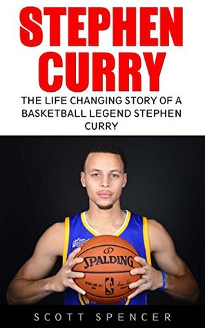 Stephen Curry: The Life Changing Story of a Basketball Legend Stephen Curry (Basketball Biography Books, The Unauthorized Biography, Famous Athletes)