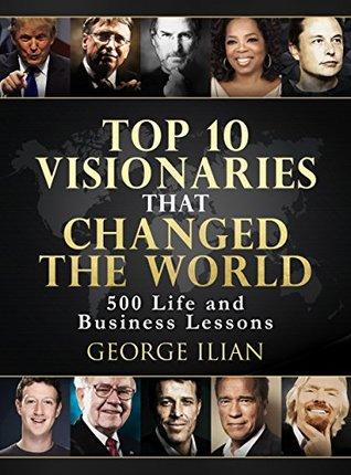 Top 10 Visionaries that Changed the World: 500 Life and Business Lessons from: Steve Jobs, Richard Branson, Tony Robins, Warren Buffett, Bill Gates, Arnold Schwarzenegger, Elon Musk, Donald Trump...