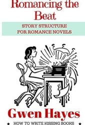 Romancing the Beat: Story Structure for Romance Novels (How to Write Kissing Books Book 1) Pdf Book