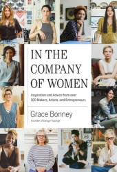 In the Company of Women: Inspiration and Advice from over 100 Makers, Artists, and Entrepreneurs Book Pdf