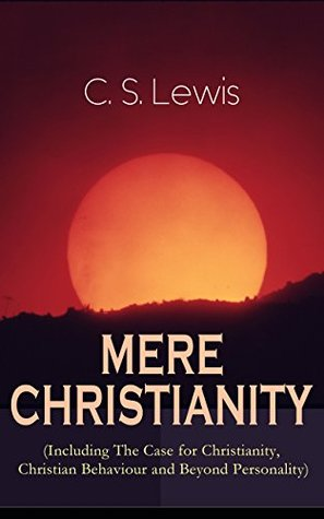 MERE CHRISTIANITY (Including The Case for Christianity, Christian Behaviour and Beyond Personality): A Classic of Christian Apologetics and One of the Most Influential Books amongst Evangelicals