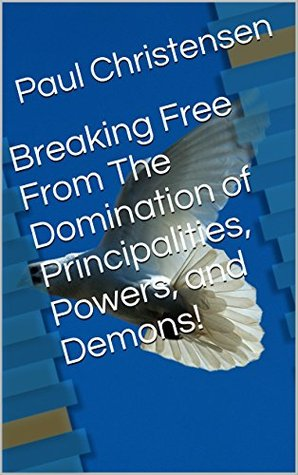 Breaking Free From The Domination of Principalities, Powers, and Demons!