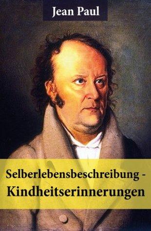 Selberlebensbeschreibung - Kindheitserinnerungen: Eine fesselnde Autobiografie des Autors von: Siebenkäs, Schulmeisterlein Wutz, Die unsichtbare Loge, ... und vieles mehr