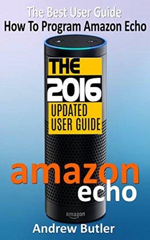 Amazon Echo: The Best User Guide How To Program Amazon Echo (Amazon Echo 2016,user manual,web services,by amazon,Free books,Free Movie,Alexa Kit) (Amazon Prime, smart devices, internet Book 4)