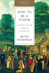 How To Be a Tudor: A Dawn-to-Dusk Guide to Tudor Life Pdf Book