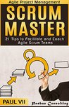 Agile Project Management: Scrum Master: 21 Tips to Facilitate and Coach Agile Scrum Teams