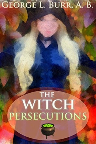 THE WITCH-PERSECUTIONS (A short collection of the Witch Hunting in Europe and North America) - Annotated Wicca, Witchcraft and paganism