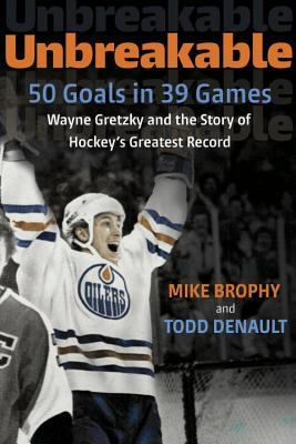 Unbreakable: 50 Goals in 39 Games: Wayne Gretzky and the Story of Hockey's Greatest Record