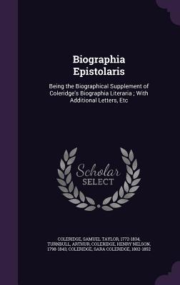 Biographia Epistolaris: Being the Biographical Supplement of Coleridge's Biographia Literaria; With Additional Letters, Etc