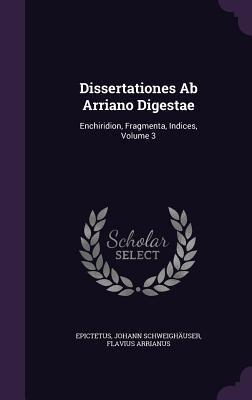 Dissertationes AB Arriano Digestae: Enchiridion, Fragmenta, Indices, Volume 3