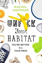 Unf*ck Your Habitat: You're Better Than Your Mess Pdf Book