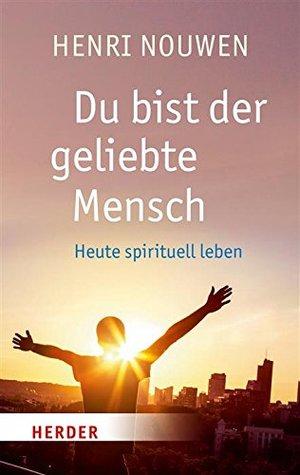 Du bist der geliebte Mensch: Heute spirituell leben