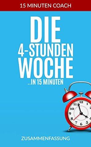 """Die 4 Stunden Woche (Zusammenfassung): Die Kerngedanken aus dem Buch ,,Die 4 Stunden Woche"""". In 15 Minuten zu mehr Wissen (Zeitmanagement, Produktivität, 15 Minuten Zusammenfassung)"""