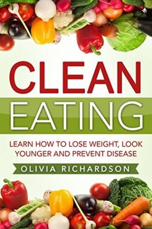 Clean Eating: Learn How to Lose Weight, Look Younger and Prevent Disease