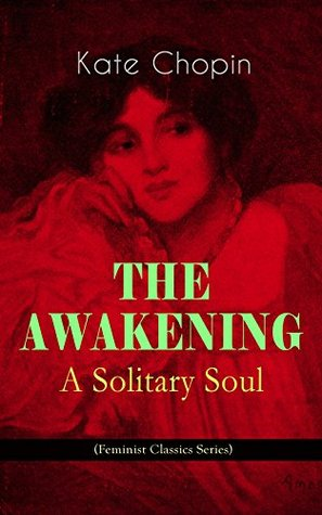 THE AWAKENING - A Solitary Soul (Feminist Classics Series): One Women's Story from the Turn-Of-The-Century American South
