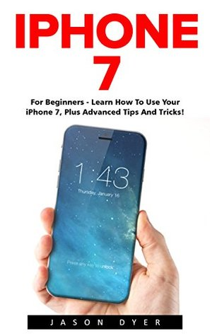 iPhone 7: For Beginners - Learn How To Use Iphone 7 Plus Advanced Tips And Tricks (iPhone 7 Phone Case, iPhone 7 User Guide, iPhone 7 Manual)