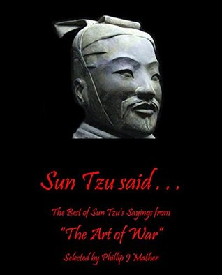 "Sun Tzu said . . .: The Best of Sun Tzu's sayings from ""The Art of War"" Selected by Phillip J Mather"