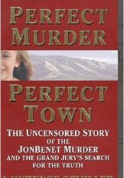 Perfect Murder, Perfect Town: The Uncensored Story of the JonBenet Murder and the Grand Jury's Search for the Truth Pdf Book