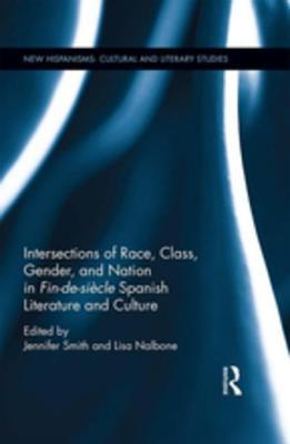 Intersections of Race, Class, Gender, and Nation in Fin-De-Si�cle Spanish Literature and Culture