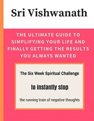The Ultimate Guide To Simplifying Your Life And Finally Getting The Results You Always Wanted: The Six Week Spiritual Challenge to instantly stop the running train of negative thoughts