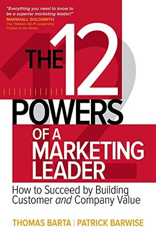 The 12 Powers of a Marketing Leader: How to Succeed by Building Customer and Company Value: How to Succeed by Building Customer and Company Value (Business Books)