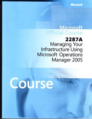 Microsoft Official Course 2287a: Managing Your Infrastructure Using Microsoft Operations Manager 2005