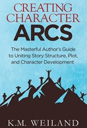 Creating Character Arcs: The Masterful Author's Guide to Uniting Story Structure, Plot, and Character Development (Helping Writers Become Authors Book 7) Pdf Book