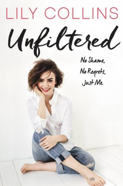 Unfiltered: No Shame, No Regrets, Just Me.-Lily Collins