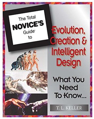 The Total Novice's Guide To Evolution, Creation and Intelligent Design: What You Need To Know