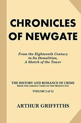 Chronicles of Newgate [Volume 2 of 2]: From the Eighteenth Century to Its Demolition, A Sketch of the Tower (Treasure Trove Classics)