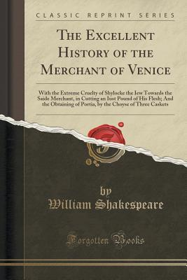 The Excellent History of the Merchant of Venice: With the Extreme Cruelty of Shylocke the Iew Towards the Saide Merchant, in Cutting an Iust Pound of His Flesh; And the Obtaining of Portia, by the Choyse of Three Caskets