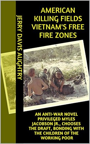 American Killing Fields Vietnam's Free Fire Zones: an Anti-war Novel Privileged Myles Jacobson Jr., Chooses the Draft, Bonding With the Children of the Working Poor